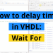 How to delay time in VHDL: Wait For